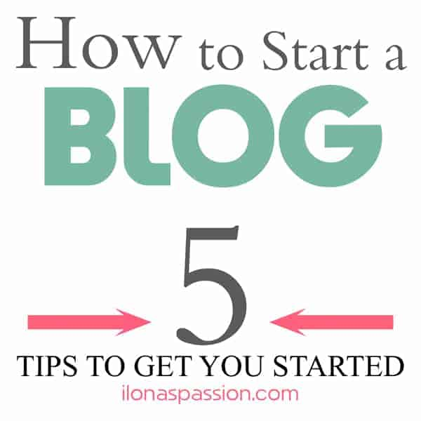 Blogging TIPS: How to Start a Blog - 5 Important Tips to Get You Started by ilonaspassion.com